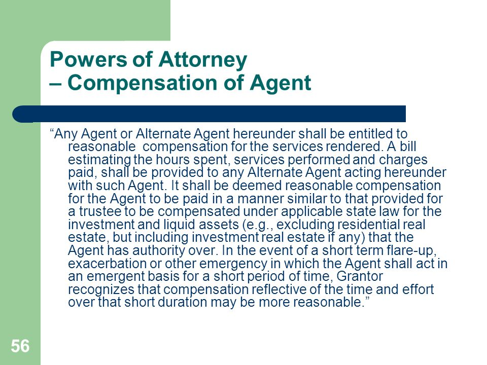 56 Powers of Attorney – Compensation of Agent Any Agent or Alternate Agent hereunder shall be entitled to reasonable compensation for the services ren