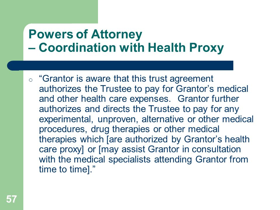 57 Powers of Attorney – Coordination with Health Proxy o Grantor is aware that this trust agreement authorizes the Trustee to pay for Grantors medical
