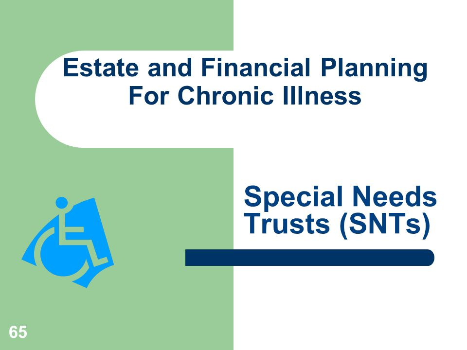 65 Estate and Financial Planning For Chronic Illness Special Needs Trusts (SNTs)