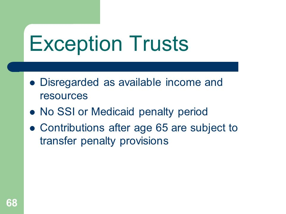 68 Exception Trusts Disregarded as available income and resources No SSI or Medicaid penalty period Contributions after age 65 are subject to transfer