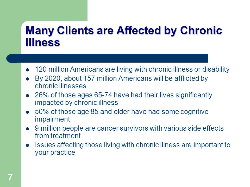 7 Many Clients are Affected by Chronic Illness 120 million Americans are living with chronic illness or disability By 2020, about 157 million American