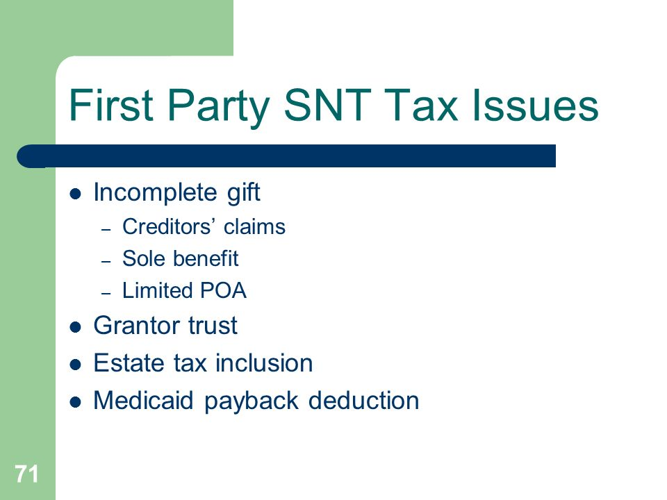 71 First Party SNT Tax Issues Incomplete gift – Creditors claims – Sole benefit – Limited POA Grantor trust Estate tax inclusion Medicaid payback dedu