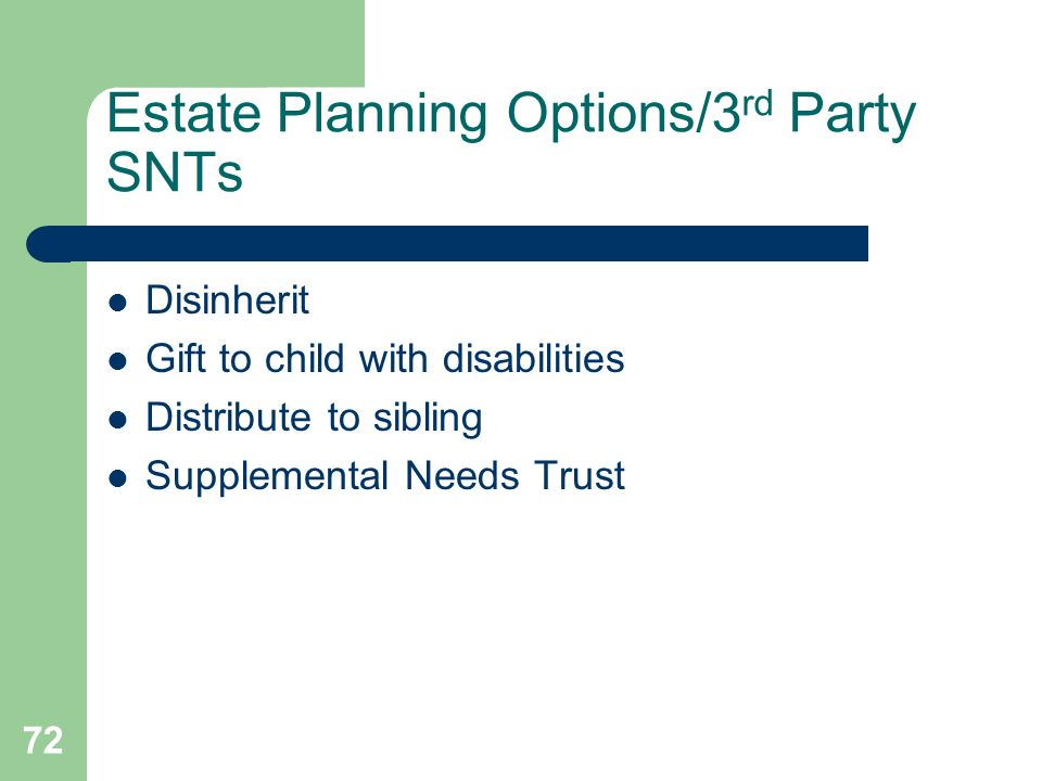 72 Estate Planning Options/3 rd Party SNTs Disinherit Gift to child with disabilities Distribute to sibling Supplemental Needs Trust