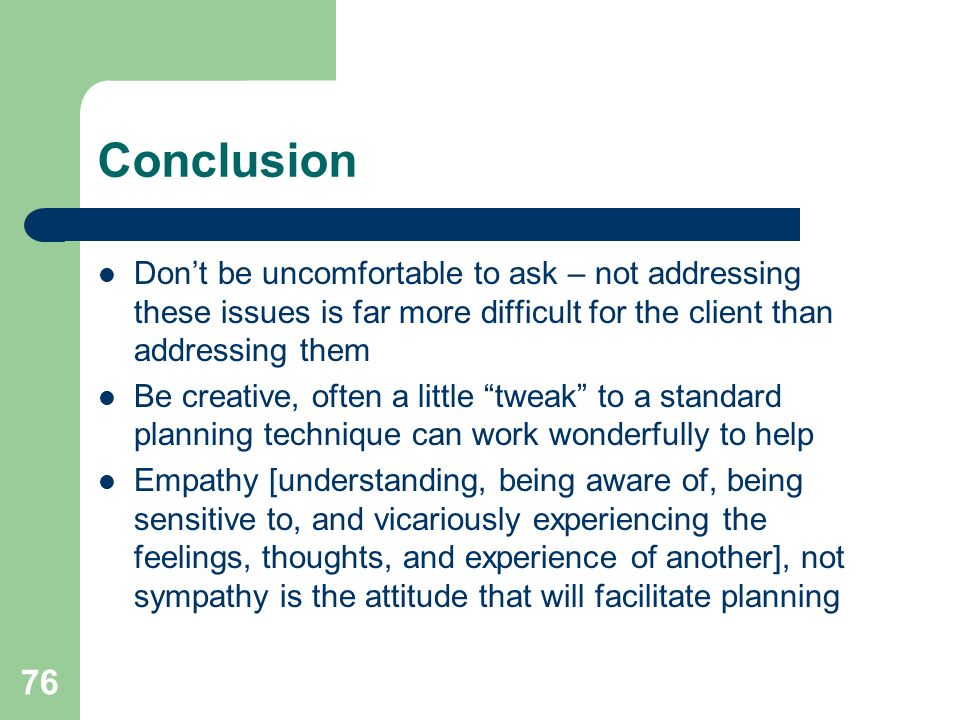 76 Conclusion Dont be uncomfortable to ask – not addressing these issues is far more difficult for the client than addressing them Be creative, often