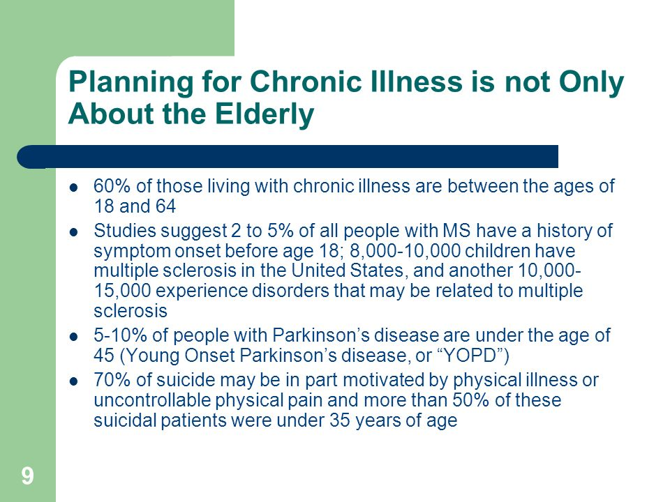 9 Planning for Chronic Illness is not Only About the Elderly 60% of those living with chronic illness are between the ages of 18 and 64 Studies sugges