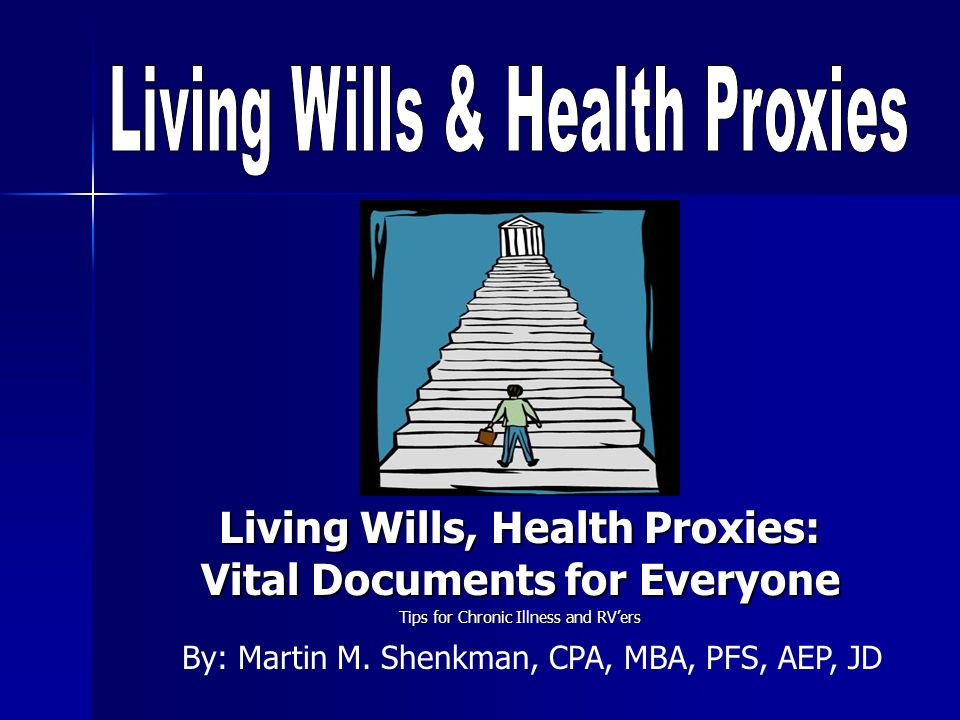 Living Wills, Health Proxies: Vital Documents for Everyone Tips for Chronic Illness and RVers By: Martin M. Shenkman, CPA, MBA, PFS, AEP, JD