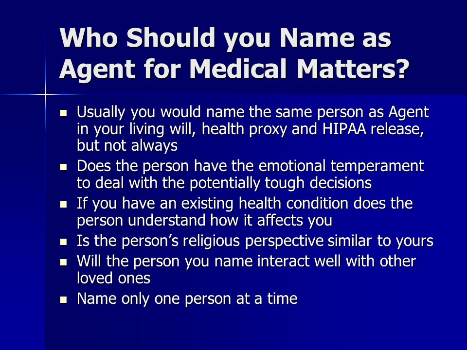Who Should you Name as Agent for Medical Matters? Usually you would name the same person as Agent in your living will, health proxy and HIPAA release,
