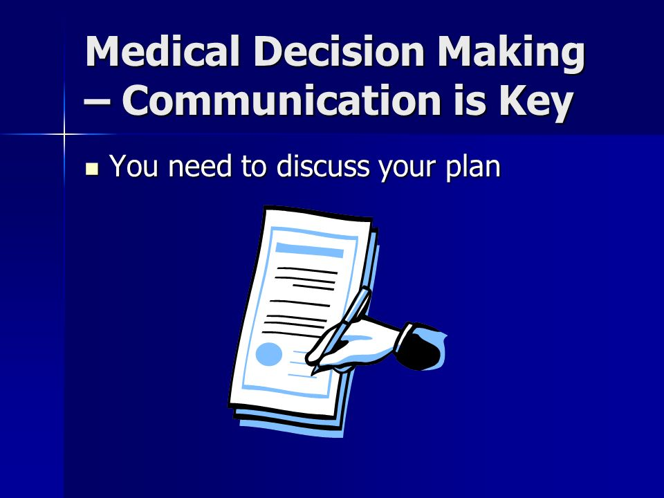 Medical Decision Making – Communication is Key You need to discuss your plan You need to discuss your plan