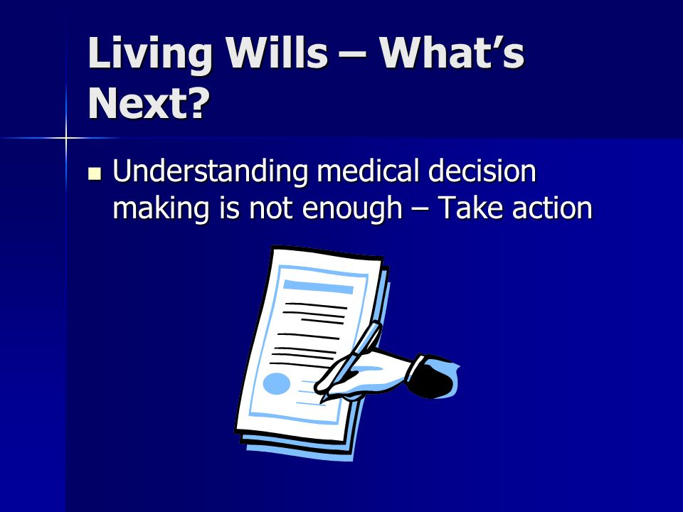 Living Wills – Whats Next? Understanding medical decision making is not enough – Take action Understanding medical decision making is not enough – Tak