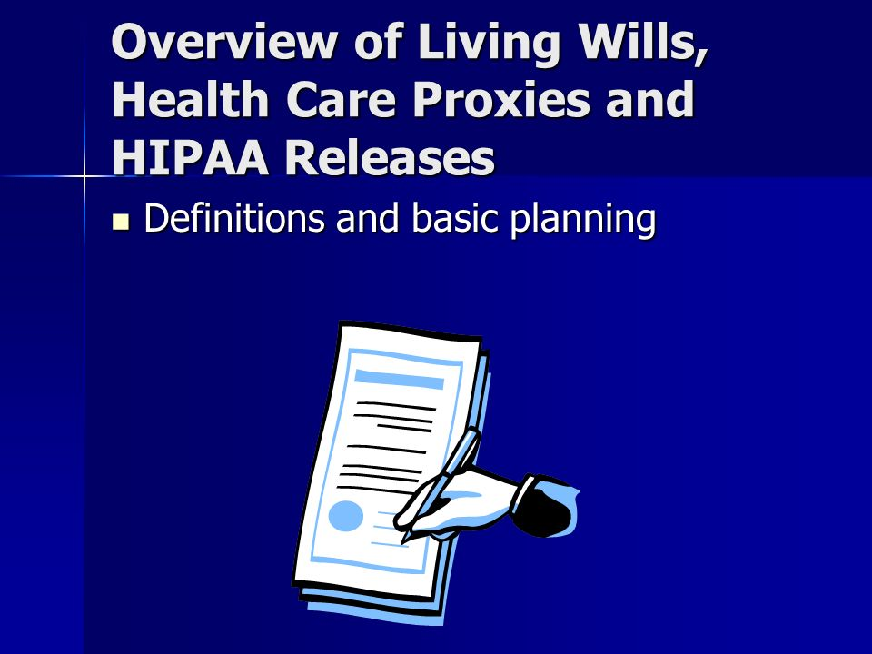 Overview of Living Wills, Health Care Proxies and HIPAA Releases Definitions and basic planning Definitions and basic planning