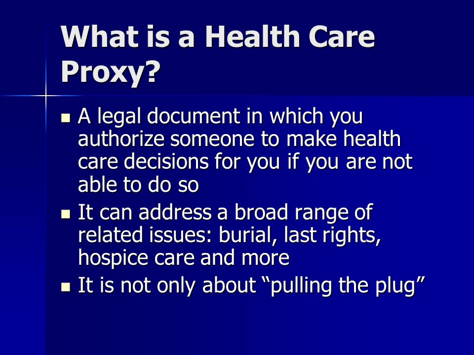What is a Health Care Proxy? A legal document in which you authorize someone to make health care decisions for you if you are not able to do so A lega