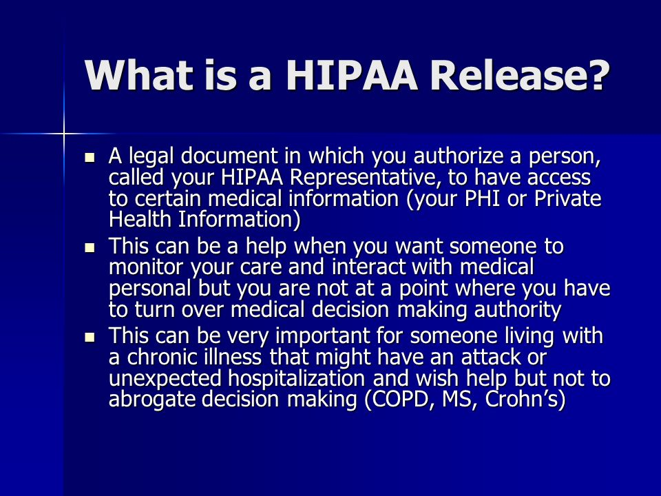 What is a HIPAA Release? A legal document in which you authorize a person, called your HIPAA Representative, to have access to certain medical informa