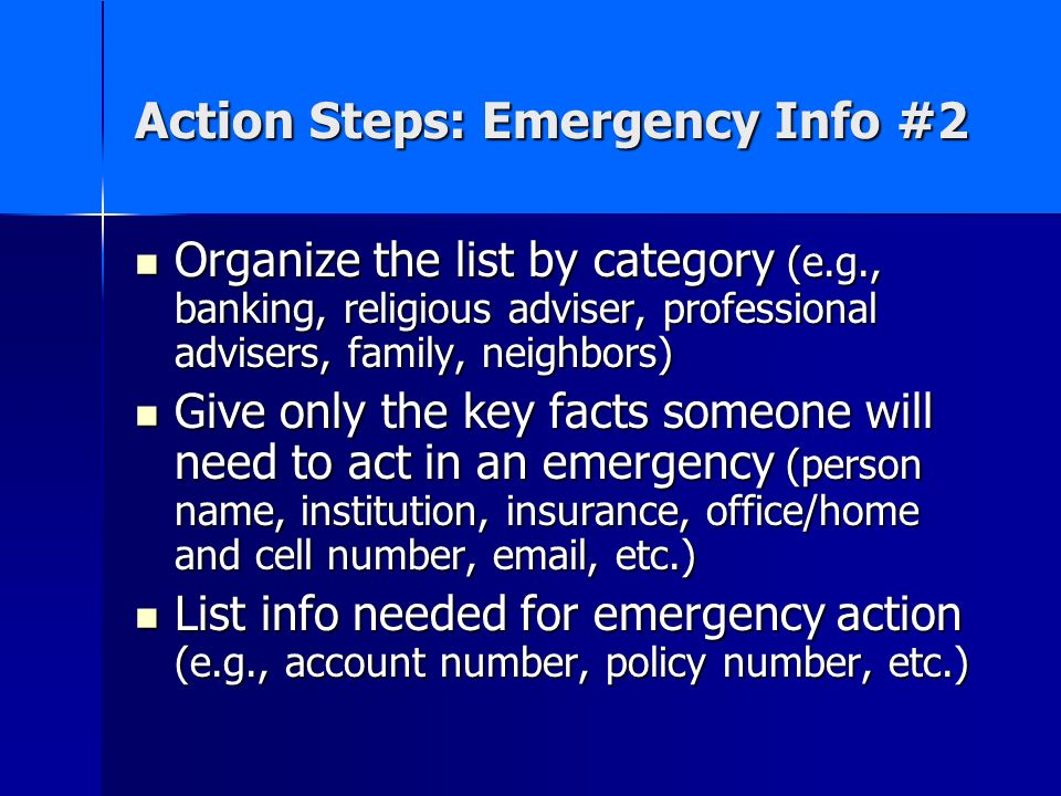 Action Steps: Emergency Info #2 Organize the list by category (e.g., banking, religious adviser, professional advisers, family, neighbors) Organize the list by category (e.g., banking, religious adviser, professional advisers, family, neighbors) Give only the key facts someone will need to act in an emergency (person name, institution, insurance, office/home and cell number, email, etc.) Give only the key facts someone will need to act in an emergency (person name, institution, insurance, office/home and cell number, email, etc.) List info needed for emergency action (e.g., account number, policy number, etc.) List info needed for emergency action (e.g., account number, policy number, etc.)