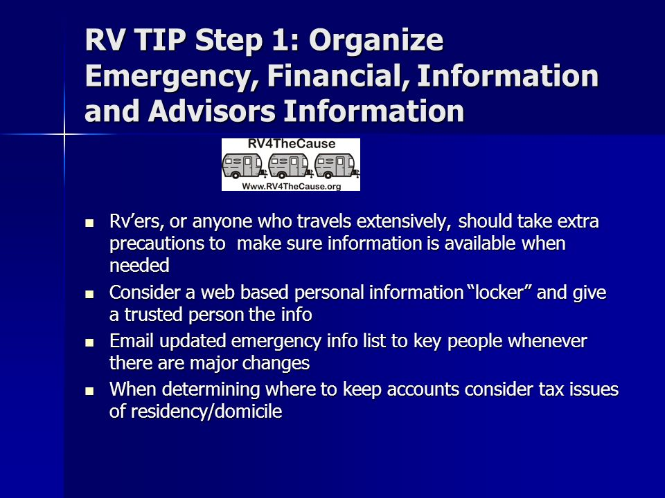 RV TIP Step 1: Organize Emergency, Financial, Information and Advisors Information Rvers, or anyone who travels extensively, should take extra precautions to make sure information is available when needed Rvers, or anyone who travels extensively, should take extra precautions to make sure information is available when needed Consider a web based personal information locker and give a trusted person the info Consider a web based personal information locker and give a trusted person the info Email updated emergency info list to key people whenever there are major changes Email updated emergency info list to key people whenever there are major changes When determining where to keep accounts consider tax issues of residency/domicile When determining where to keep accounts consider tax issues of residency/domicile