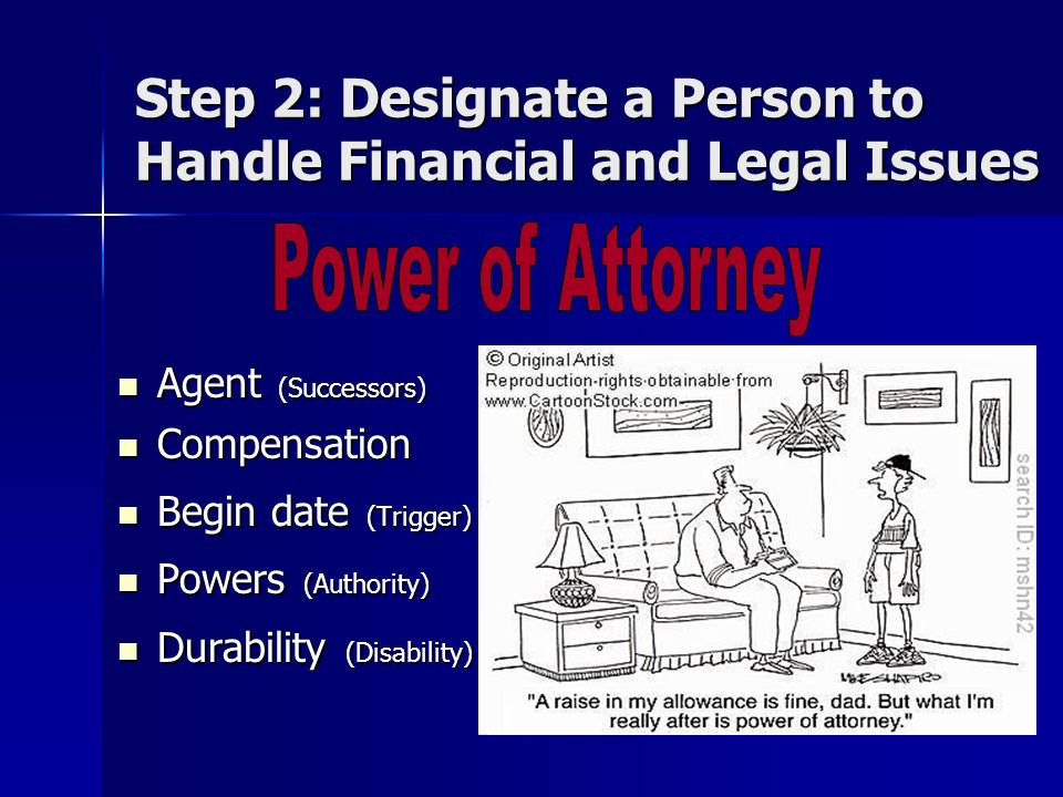 Step 2: Designate a Person to Handle Financial and Legal Issues Agent (Successors) Agent (Successors) Compensation Compensation Begin date (Trigger) Begin date (Trigger) Powers (Authority) Powers (Authority) Durability (Disability) Durability (Disability)