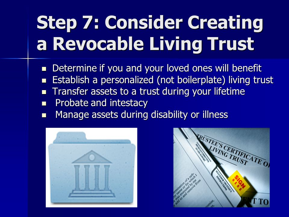 Step 7: Consider Creating a Revocable Living Trust Determine if you and your loved ones will benefit Determine if you and your loved ones will benefit Establish a personalized (not boilerplate) living trust Establish a personalized (not boilerplate) living trust Transfer assets to a trust during your lifetime Transfer assets to a trust during your lifetime Probate and intestacy Probate and intestacy Manage assets during disability or illness Manage assets during disability or illness