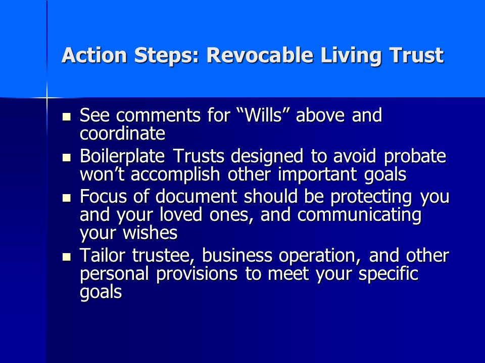 Action Steps: Revocable Living Trust See comments for Wills above and coordinate See comments for Wills above and coordinate Boilerplate Trusts designed to avoid probate wont accomplish other important goals Boilerplate Trusts designed to avoid probate wont accomplish other important goals Focus of document should be protecting you and your loved ones, and communicating your wishes Focus of document should be protecting you and your loved ones, and communicating your wishes Tailor trustee, business operation, and other personal provisions to meet your specific goals Tailor trustee, business operation, and other personal provisions to meet your specific goals