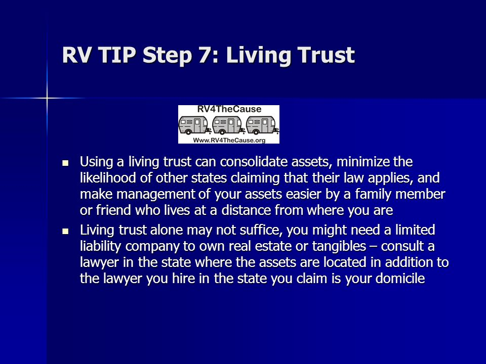 RV TIP Step 7: Living Trust Using a living trust can consolidate assets, minimize the likelihood of other states claiming that their law applies, and make management of your assets easier by a family member or friend who lives at a distance from where you are Using a living trust can consolidate assets, minimize the likelihood of other states claiming that their law applies, and make management of your assets easier by a family member or friend who lives at a distance from where you are Living trust alone may not suffice, you might need a limited liability company to own real estate or tangibles – consult a lawyer in the state where the assets are located in addition to the lawyer you hire in the state you claim is your domicile Living trust alone may not suffice, you might need a limited liability company to own real estate or tangibles – consult a lawyer in the state where the assets are located in addition to the lawyer you hire in the state you claim is your domicile