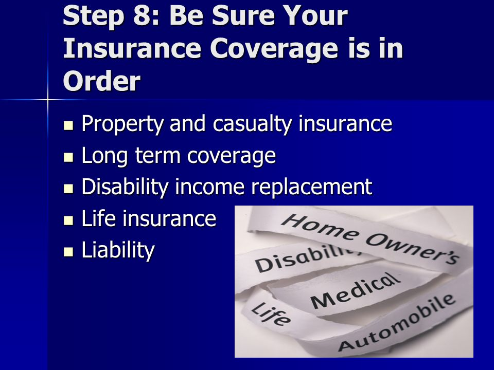 Step 8: Be Sure Your Insurance Coverage is in Order Property and casualty insurance Property and casualty insurance Long term coverage Long term coverage Disability income replacement Disability income replacement Life insurance Life insurance Liability Liability