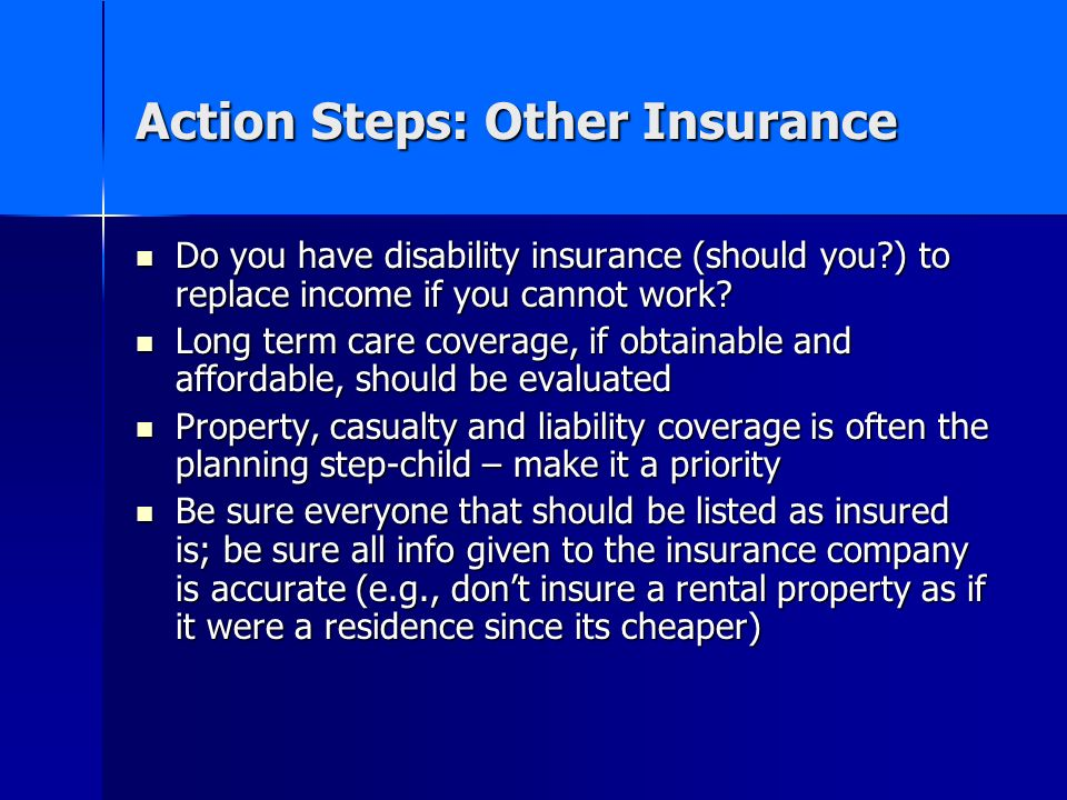 Action Steps: Other Insurance Do you have disability insurance (should you?) to replace income if you cannot work.