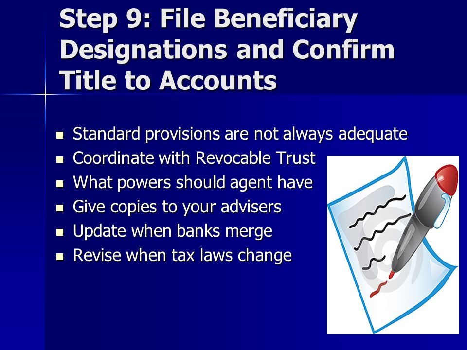 Step 9: File Beneficiary Designations and Confirm Title to Accounts Standard provisions are not always adequate Standard provisions are not always adequate Coordinate with Revocable Trust Coordinate with Revocable Trust What powers should agent have What powers should agent have Give copies to your advisers Give copies to your advisers Update when banks merge Update when banks merge Revise when tax laws change Revise when tax laws change