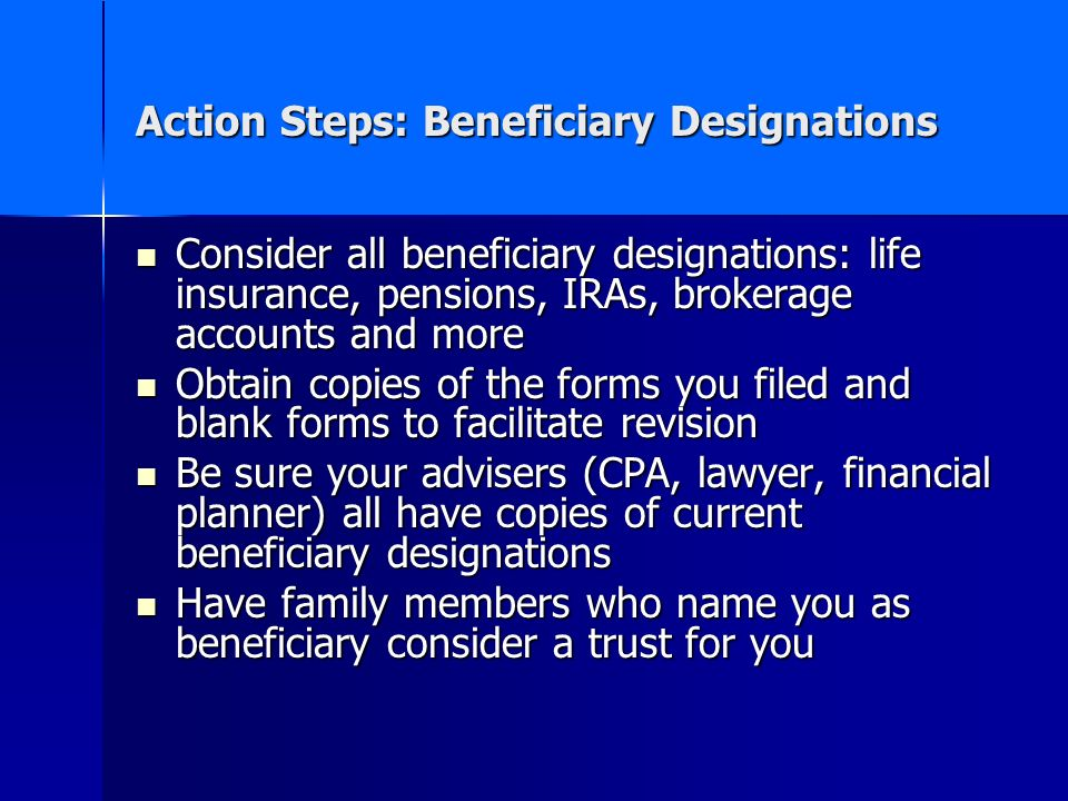 Action Steps: Beneficiary Designations Consider all beneficiary designations: life insurance, pensions, IRAs, brokerage accounts and more Consider all beneficiary designations: life insurance, pensions, IRAs, brokerage accounts and more Obtain copies of the forms you filed and blank forms to facilitate revision Obtain copies of the forms you filed and blank forms to facilitate revision Be sure your advisers (CPA, lawyer, financial planner) all have copies of current beneficiary designations Be sure your advisers (CPA, lawyer, financial planner) all have copies of current beneficiary designations Have family members who name you as beneficiary consider a trust for you Have family members who name you as beneficiary consider a trust for you