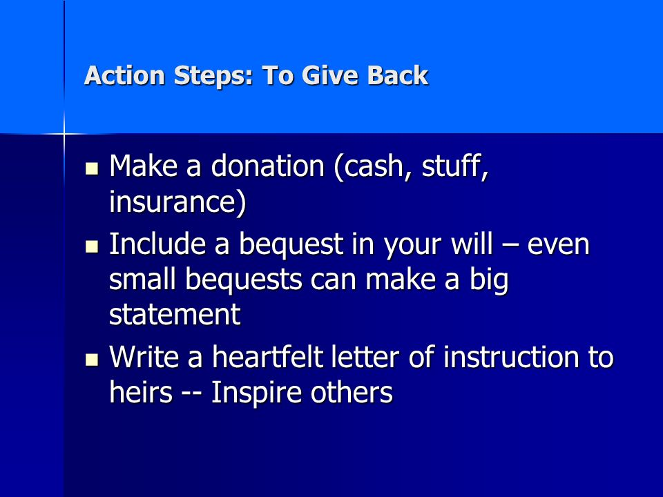 Action Steps: To Give Back Make a donation (cash, stuff, insurance) Make a donation (cash, stuff, insurance) Include a bequest in your will – even small bequests can make a big statement Include a bequest in your will – even small bequests can make a big statement Write a heartfelt letter of instruction to heirs -- Inspire others Write a heartfelt letter of instruction to heirs -- Inspire others