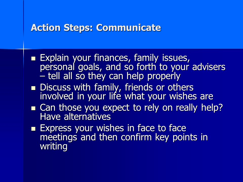 Action Steps: Communicate Explain your finances, family issues, personal goals, and so forth to your advisers – tell all so they can help properly Explain your finances, family issues, personal goals, and so forth to your advisers – tell all so they can help properly Discuss with family, friends or others involved in your life what your wishes are Discuss with family, friends or others involved in your life what your wishes are Can those you expect to rely on really help.