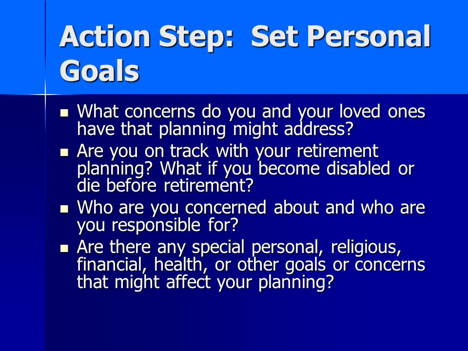Action Step: Set Personal Goals What concerns do you and your loved ones have that planning might address.