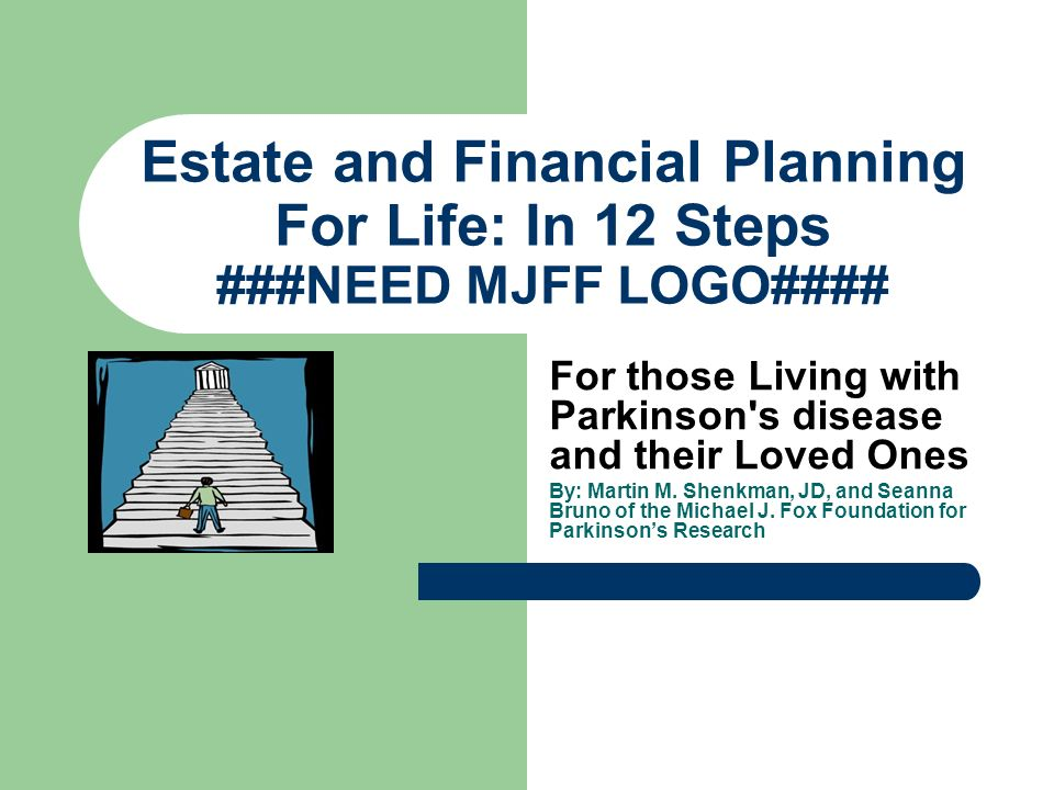 Estate and Financial Planning For Life: In 12 Steps ###NEED MJFF LOGO#### For those Living with Parkinson s disease and their Loved Ones By: Martin M.