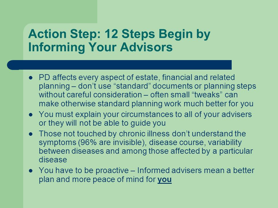 Action Step: 12 Steps Begin by Informing Your Advisors PD affects every aspect of estate, financial and related planning – dont use standard documents or planning steps without careful consideration – often small tweaks can make otherwise standard planning work much better for you You must explain your circumstances to all of your advisers or they will not be able to guide you Those not touched by chronic illness dont understand the symptoms (96% are invisible), disease course, variability between diseases and among those affected by a particular disease You have to be proactive – Informed advisers mean a better plan and more peace of mind for you