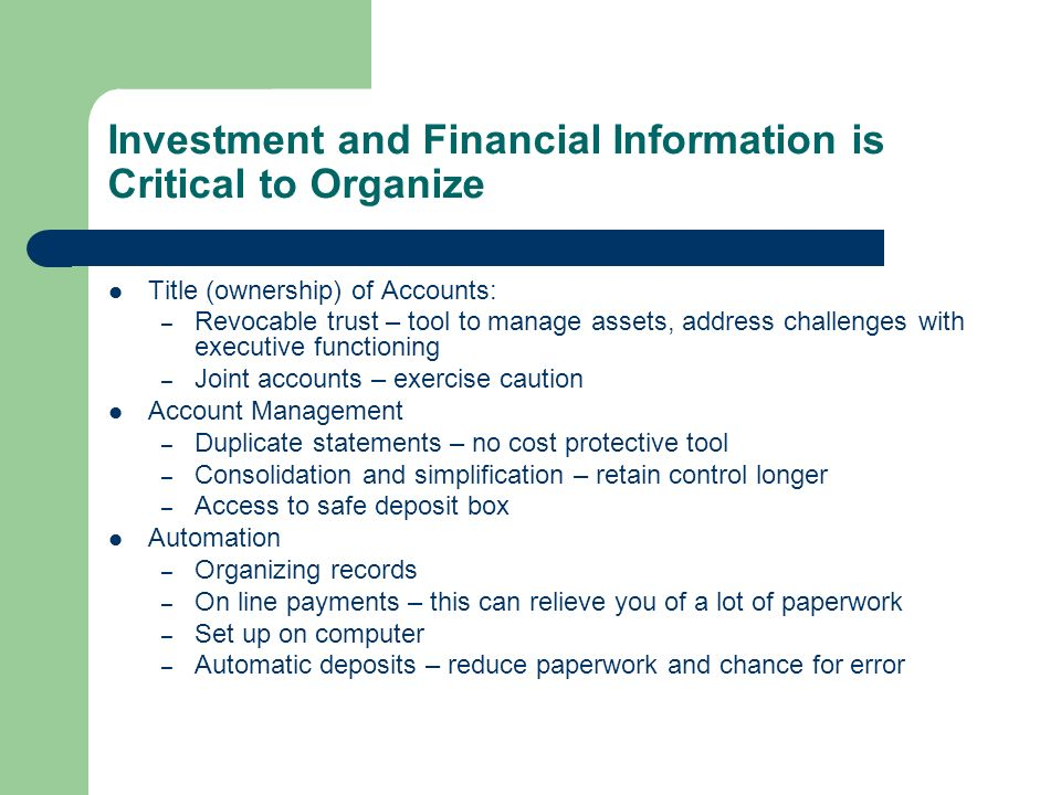 Investment and Financial Information is Critical to Organize Title (ownership) of Accounts: – Revocable trust – tool to manage assets, address challenges with executive functioning – Joint accounts – exercise caution Account Management – Duplicate statements – no cost protective tool – Consolidation and simplification – retain control longer – Access to safe deposit box Automation – Organizing records – On line payments – this can relieve you of a lot of paperwork – Set up on computer – Automatic deposits – reduce paperwork and chance for error