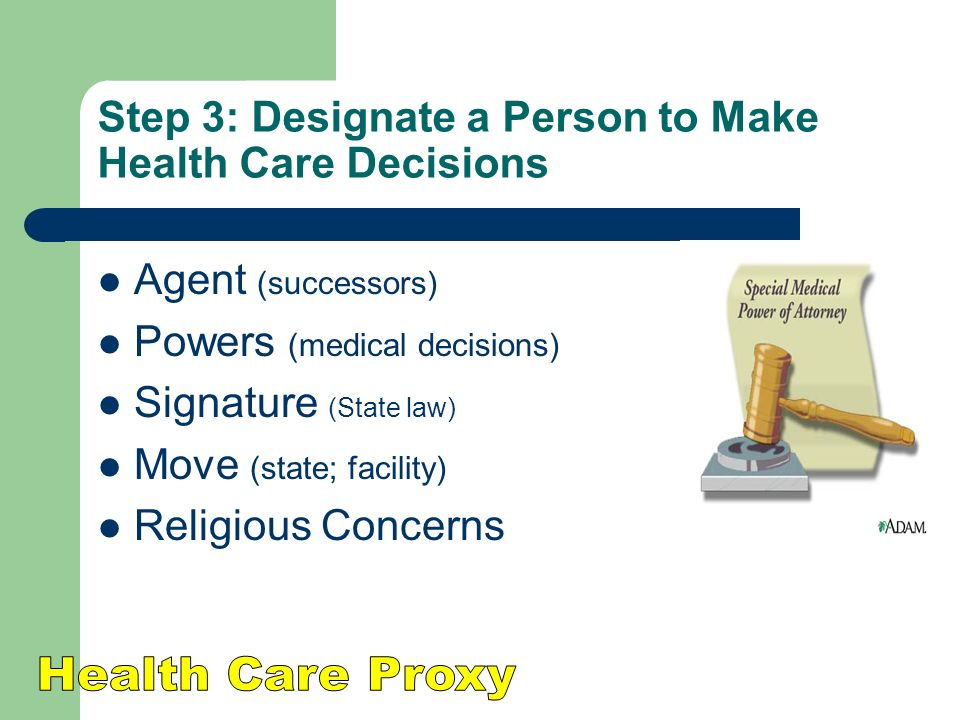 Step 3: Designate a Person to Make Health Care Decisions Agent (successors) Powers (medical decisions) Signature (State law) Move (state; facility) Religious Concerns