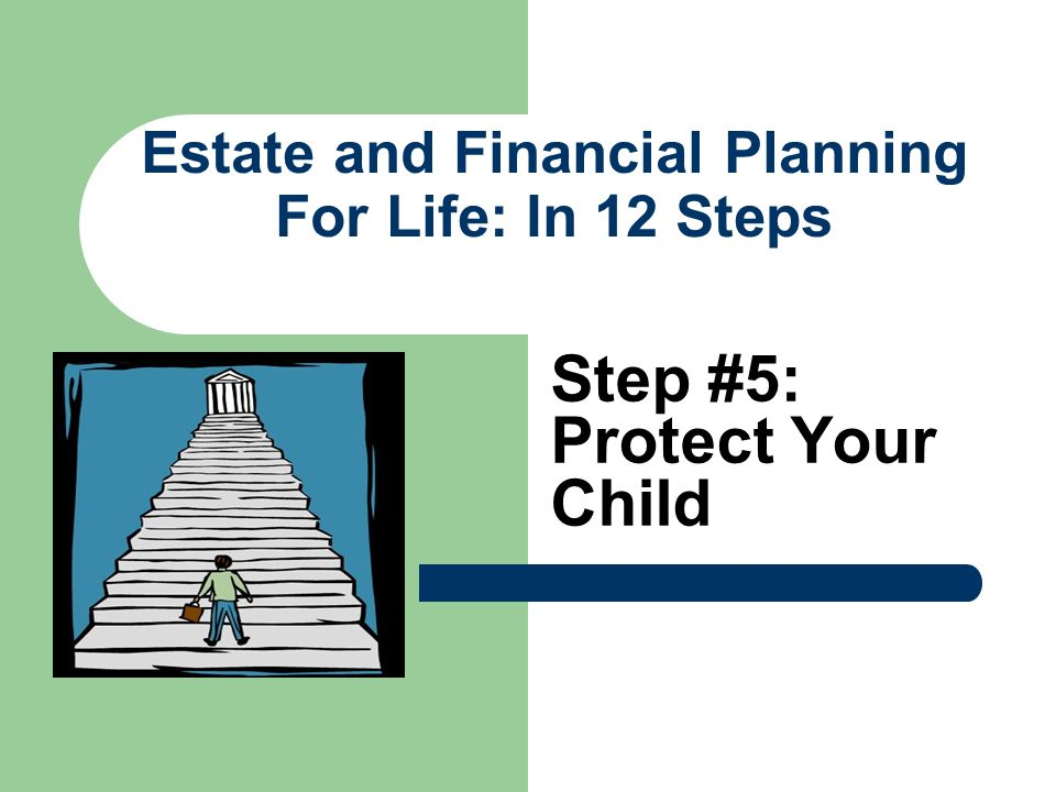 Estate and Financial Planning For Life: In 12 Steps Step #5: Protect Your Child