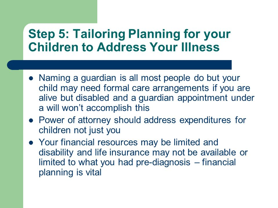 Step 5: Tailoring Planning for your Children to Address Your Illness Naming a guardian is all most people do but your child may need formal care arrangements if you are alive but disabled and a guardian appointment under a will wont accomplish this Power of attorney should address expenditures for children not just you Your financial resources may be limited and disability and life insurance may not be available or limited to what you had pre-diagnosis – financial planning is vital
