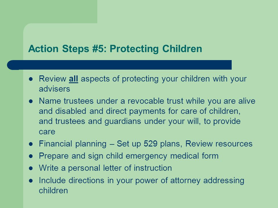 Action Steps #5: Protecting Children Review all aspects of protecting your children with your advisers Name trustees under a revocable trust while you are alive and disabled and direct payments for care of children, and trustees and guardians under your will, to provide care Financial planning – Set up 529 plans, Review resources Prepare and sign child emergency medical form Write a personal letter of instruction Include directions in your power of attorney addressing children