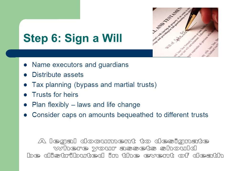 Step 6: Sign a Will Name executors and guardians Distribute assets Tax planning (bypass and martial trusts) Trusts for heirs Plan flexibly – laws and life change Consider caps on amounts bequeathed to different trusts