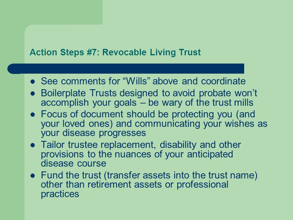Action Steps #7: Revocable Living Trust See comments for Wills above and coordinate Boilerplate Trusts designed to avoid probate wont accomplish your goals – be wary of the trust mills Focus of document should be protecting you (and your loved ones) and communicating your wishes as your disease progresses Tailor trustee replacement, disability and other provisions to the nuances of your anticipated disease course Fund the trust (transfer assets into the trust name) other than retirement assets or professional practices