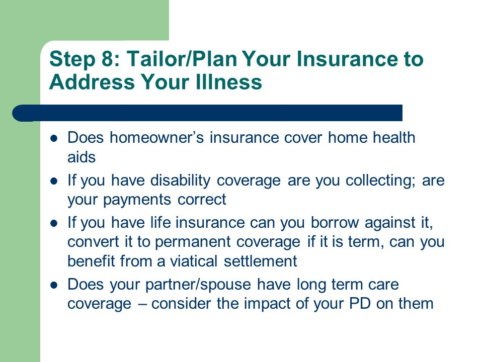 Step 8: Tailor/Plan Your Insurance to Address Your Illness Does homeowners insurance cover home health aids If you have disability coverage are you collecting; are your payments correct If you have life insurance can you borrow against it, convert it to permanent coverage if it is term, can you benefit from a viatical settlement Does your partner/spouse have long term care coverage – consider the impact of your PD on them