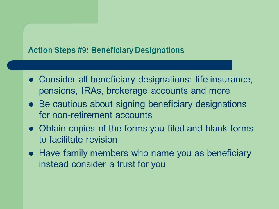 Action Steps #9: Beneficiary Designations Consider all beneficiary designations: life insurance, pensions, IRAs, brokerage accounts and more Be cautious about signing beneficiary designations for non-retirement accounts Obtain copies of the forms you filed and blank forms to facilitate revision Have family members who name you as beneficiary instead consider a trust for you
