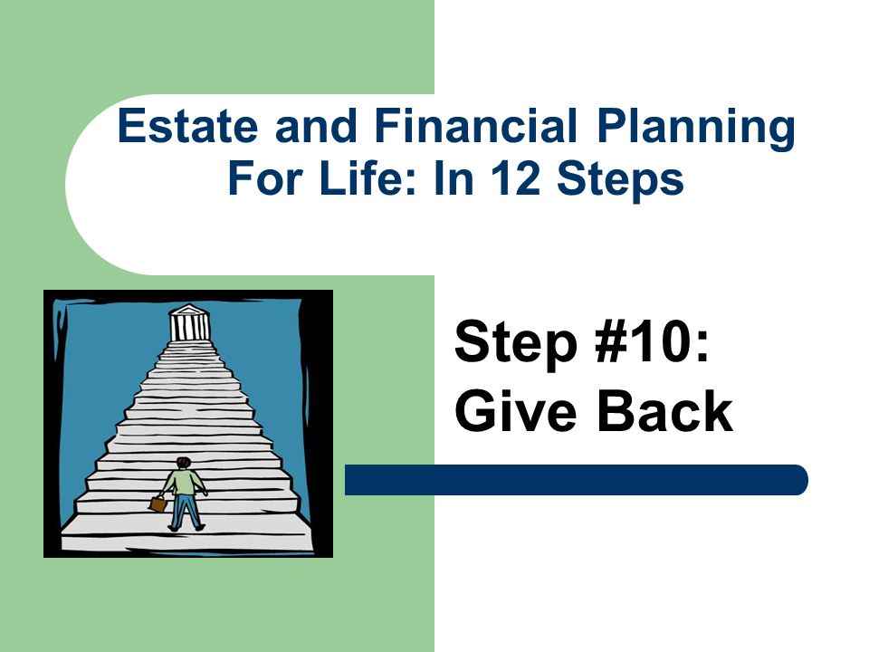 Estate and Financial Planning For Life: In 12 Steps Step #10: Give Back