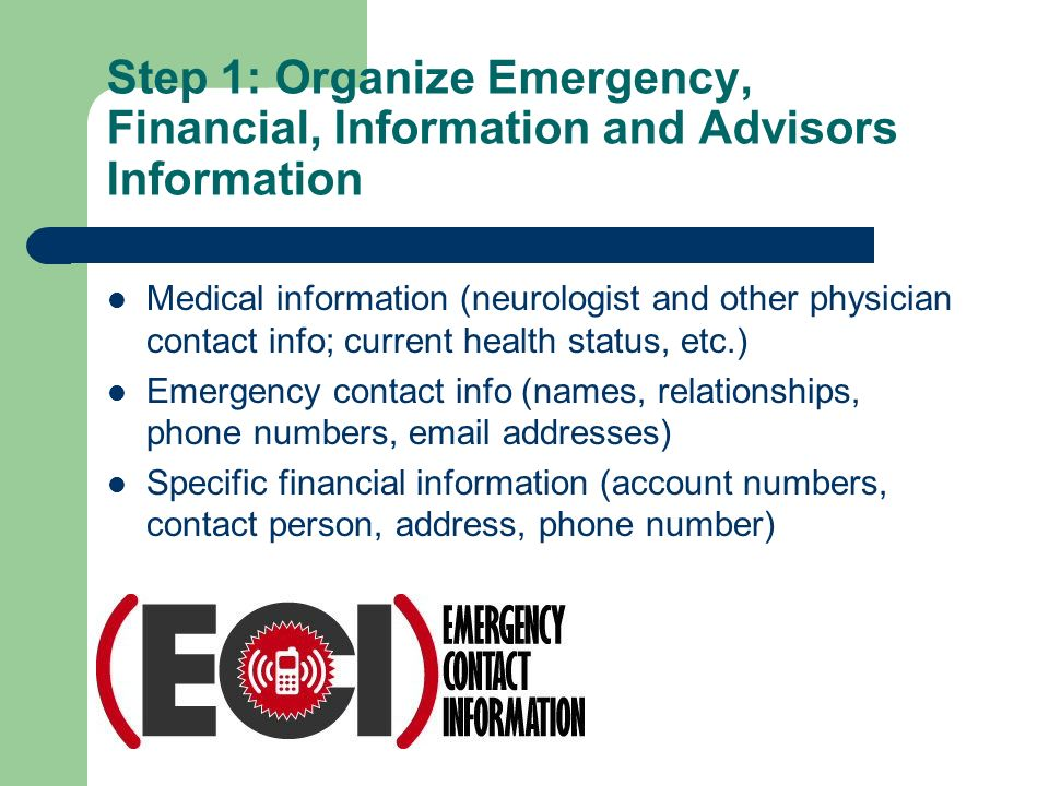 Step 1: Organize Emergency, Financial, Information and Advisors Information Medical information (neurologist and other physician contact info; current health status, etc.) Emergency contact info (names, relationships, phone numbers, email addresses) Specific financial information (account numbers, contact person, address, phone number)