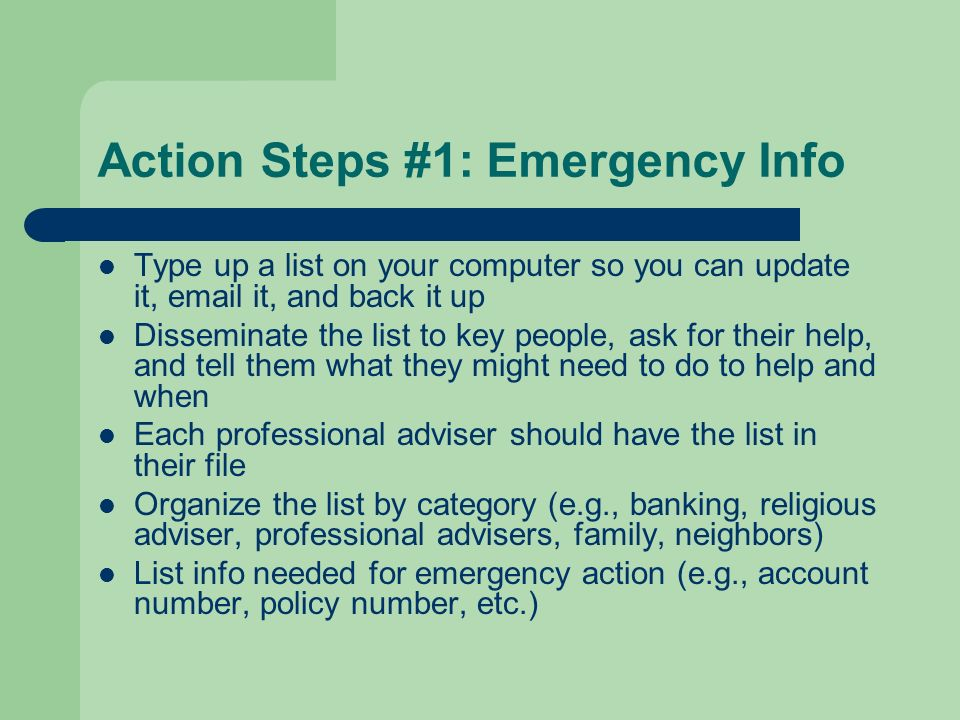 Action Steps #1: Emergency Info Type up a list on your computer so you can update it, email it, and back it up Disseminate the list to key people, ask for their help, and tell them what they might need to do to help and when Each professional adviser should have the list in their file Organize the list by category (e.g., banking, religious adviser, professional advisers, family, neighbors) List info needed for emergency action (e.g., account number, policy number, etc.)
