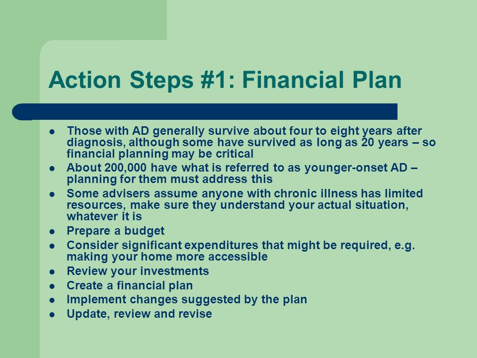 Action Steps #1: Financial Plan Those with AD generally survive about four to eight years after diagnosis, although some have survived as long as 20 years – so financial planning may be critical About 200,000 have what is referred to as younger-onset AD – planning for them must address this Some advisers assume anyone with chronic illness has limited resources, make sure they understand your actual situation, whatever it is Prepare a budget Consider significant expenditures that might be required, e.g.