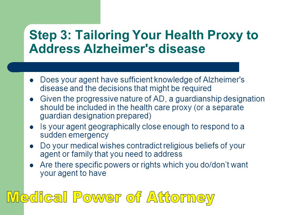 Step 3: Tailoring Your Health Proxy to Address Alzheimer s disease Does your agent have sufficient knowledge of Alzheimer s disease and the decisions that might be required Given the progressive nature of AD, a guardianship designation should be included in the health care proxy (or a separate guardian designation prepared) Is your agent geographically close enough to respond to a sudden emergency Do your medical wishes contradict religious beliefs of your agent or family that you need to address Are there specific powers or rights which you do/dont want your agent to have