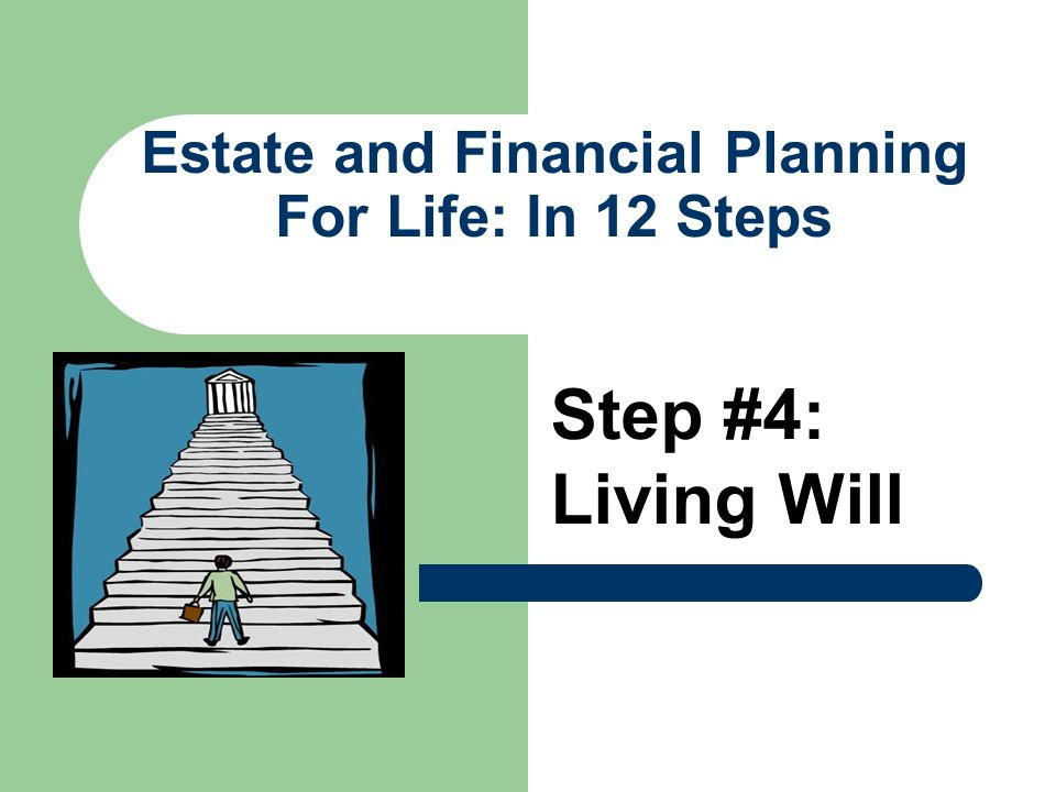 Estate and Financial Planning For Life: In 12 Steps Step #4: Living Will