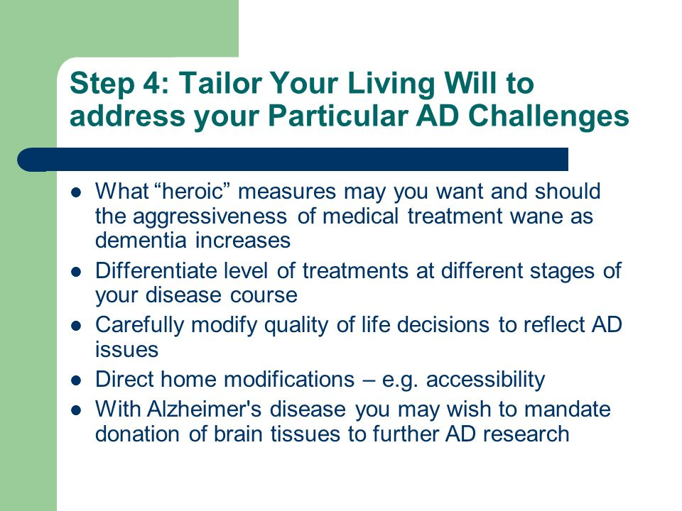 Step 4: Tailor Your Living Will to address your Particular AD Challenges What heroic measures may you want and should the aggressiveness of medical treatment wane as dementia increases Differentiate level of treatments at different stages of your disease course Carefully modify quality of life decisions to reflect AD issues Direct home modifications – e.g.