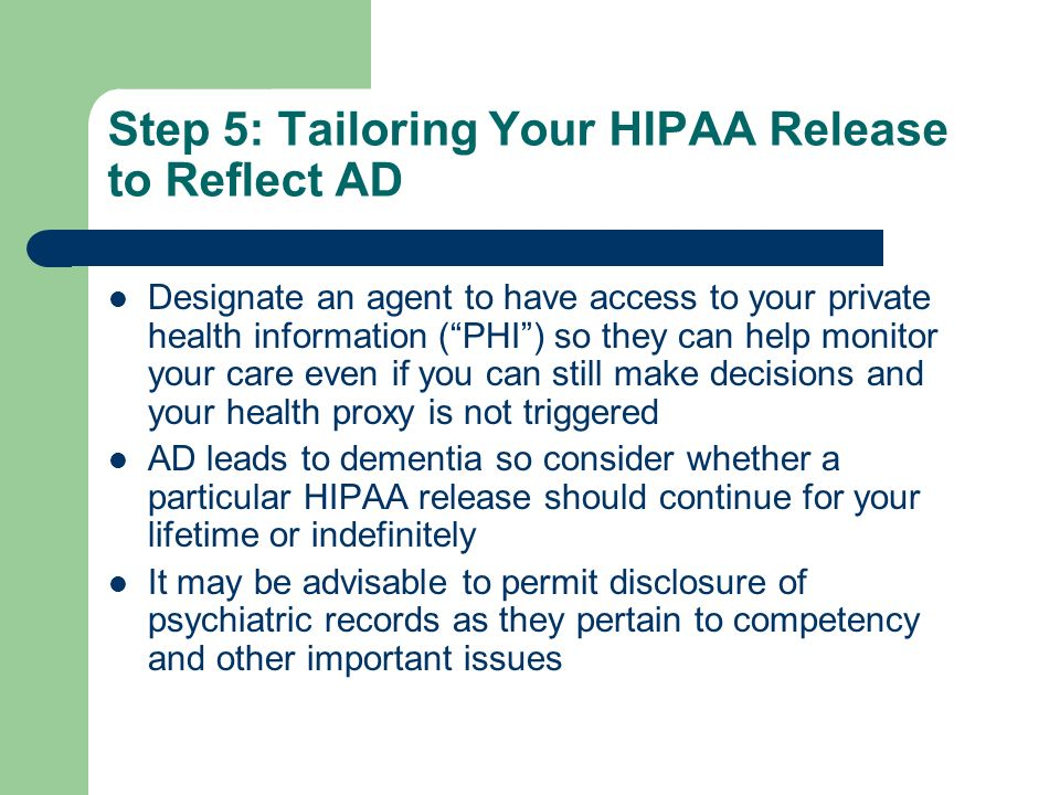 Step 5: Tailoring Your HIPAA Release to Reflect AD Designate an agent to have access to your private health information (PHI) so they can help monitor your care even if you can still make decisions and your health proxy is not triggered AD leads to dementia so consider whether a particular HIPAA release should continue for your lifetime or indefinitely It may be advisable to permit disclosure of psychiatric records as they pertain to competency and other important issues