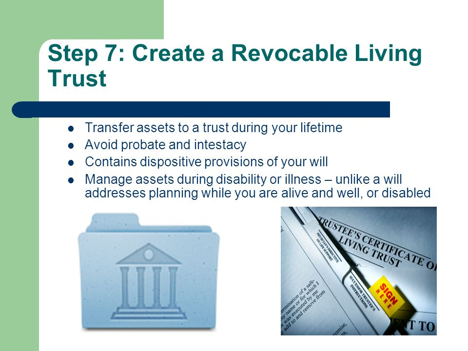Step 7: Create a Revocable Living Trust Establish a personalized (not boilerplate) living trust Transfer assets to a trust during your lifetime Avoid probate and intestacy Contains dispositive provisions of your will Manage assets during disability or illness – unlike a will addresses planning while you are alive and well, or disabled