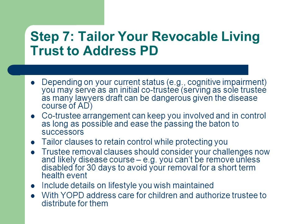 Step 7: Tailor Your Revocable Living Trust to Address PD Depending on your current status (e.g., cognitive impairment) you may serve as an initial co-trustee (serving as sole trustee as many lawyers draft can be dangerous given the disease course of AD) Co-trustee arrangement can keep you involved and in control as long as possible and ease the passing the baton to successors Tailor clauses to retain control while protecting you Trustee removal clauses should consider your challenges now and likely disease course – e.g.